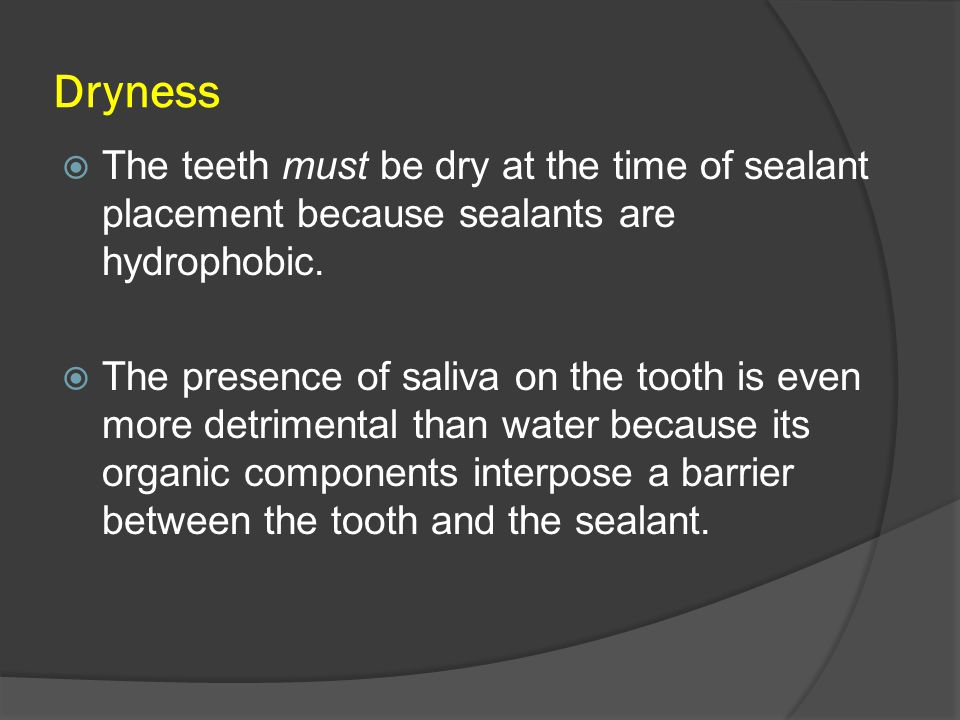 Dryness The teeth must be dry at the time of sealant placement because sealants are hydrophobic.
