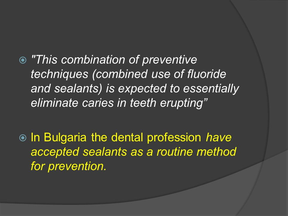 This combination of preventive techniques (combined use of fluoride and sealants) is expected to essentially eliminate caries in teeth erupting