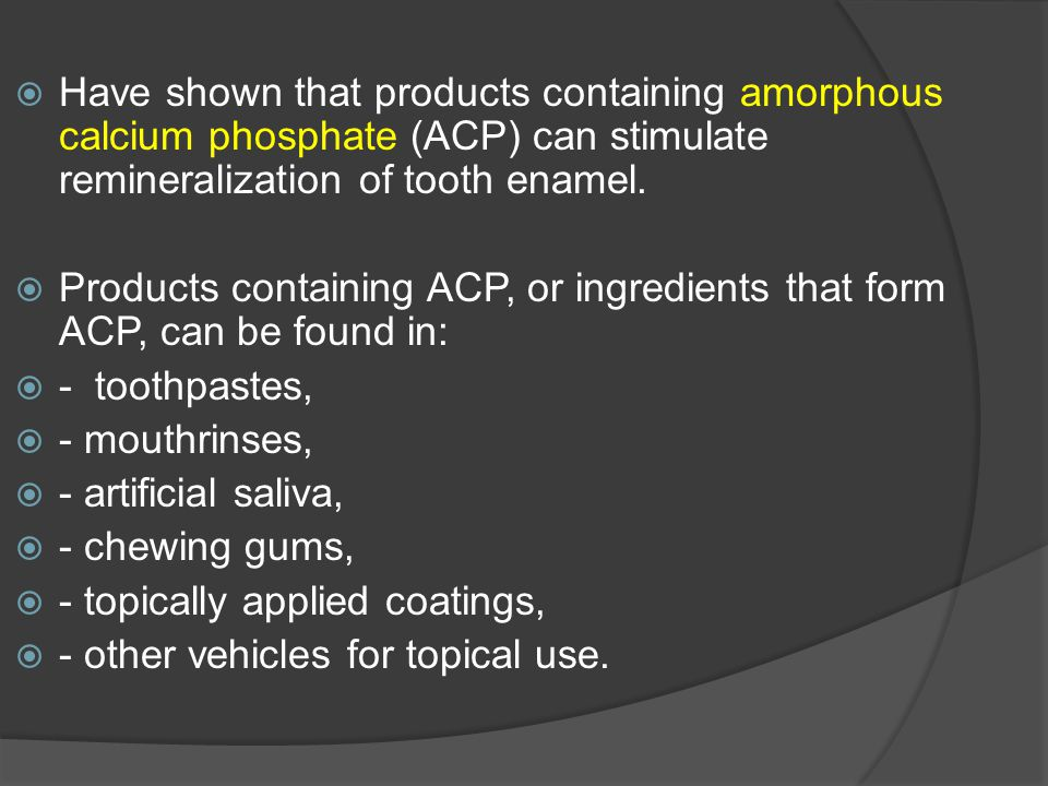 Have shown that products containing amorphous calcium phosphate (ACP) can stimulate remineralization of tooth enamel.