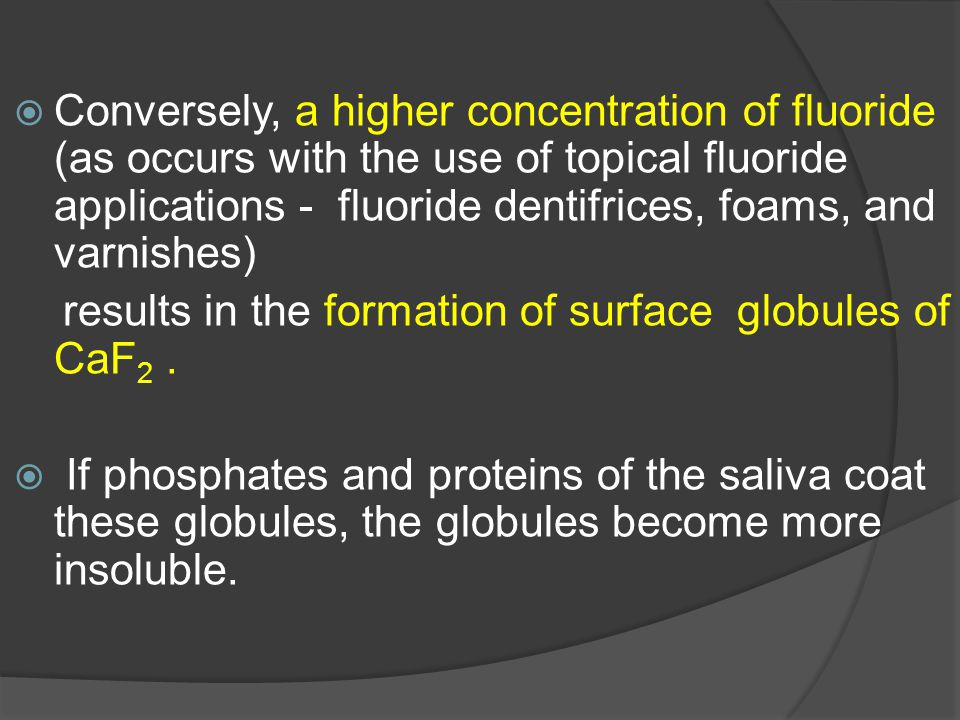 Conversely, a higher concentration of fluoride (as occurs with the use of topical fluoride applications - fluoride dentifrices, foams, and varnishes)