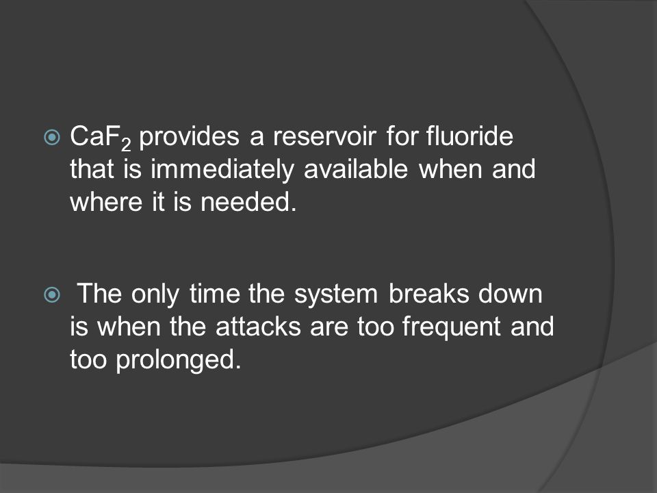 CaF2 provides a reservoir for fluoride that is immediately available when and where it is needed.