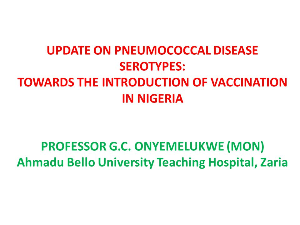 UPDATE ON PNEUMOCOCCAL DISEASE SEROTYPES: TOWARDS THE INTRODUCTION OF VACCINATION IN NIGERIA PROFESSOR G.C.