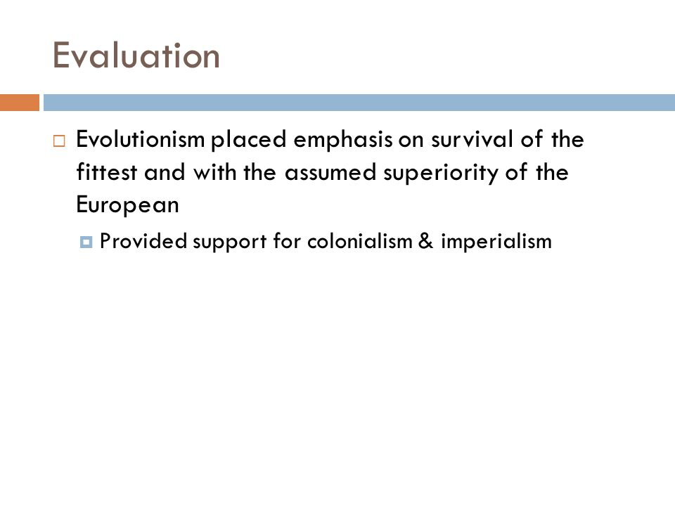 Evaluation Evolutionism placed emphasis on survival of the fittest and with the assumed superiority of the European.