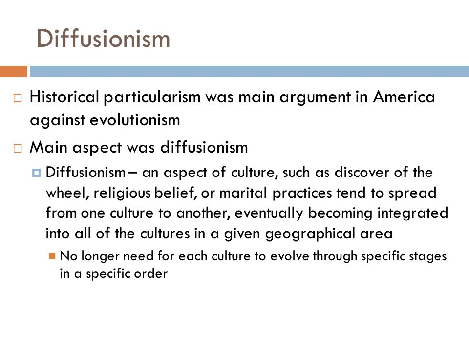 Diffusionism Historical particularism was main argument in America against evolutionism. Main aspect was diffusionism.