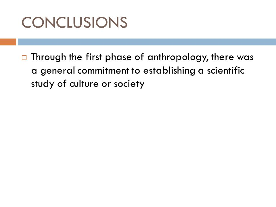 CONCLUSIONS Through the first phase of anthropology, there was a general commitment to establishing a scientific study of culture or society.