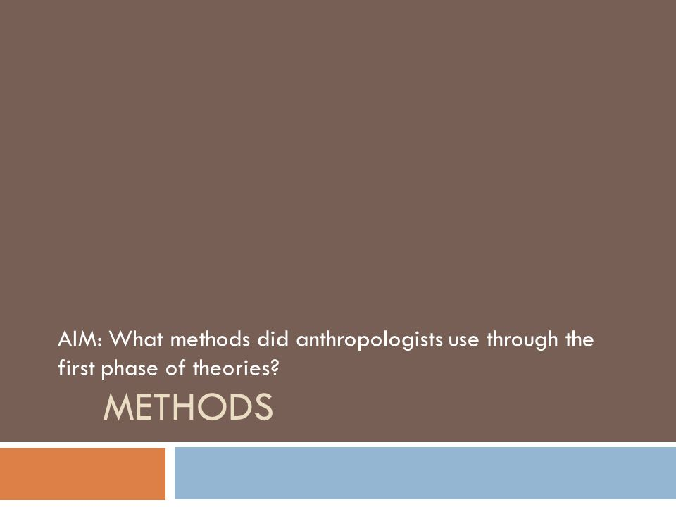 AIM: What methods did anthropologists use through the first phase of theories