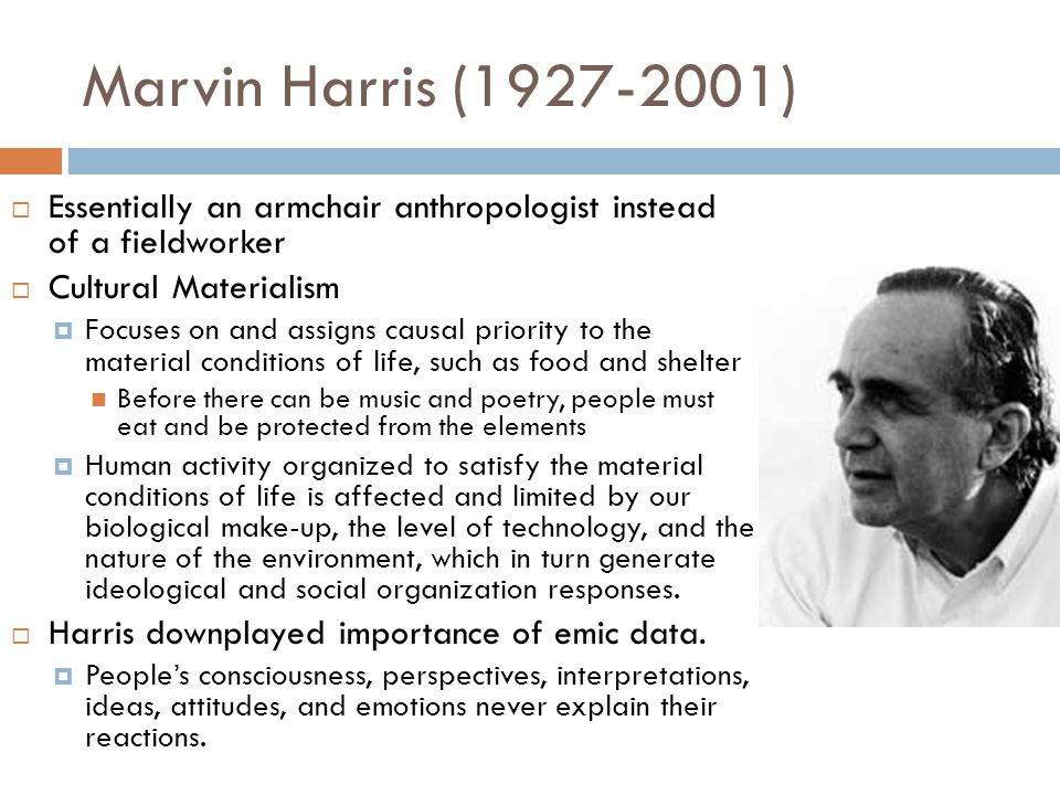 Marvin Harris (1927-2001) Essentially an armchair anthropologist instead of a fieldworker. Cultural Materialism.