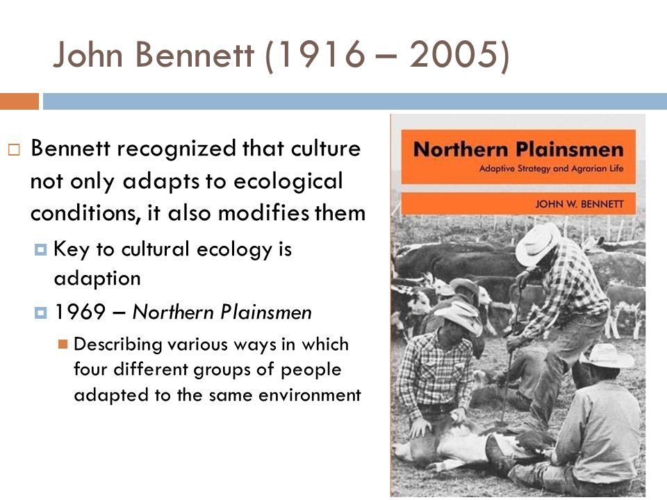 John Bennett (1916 – 2005) Bennett recognized that culture not only adapts to ecological conditions, it also modifies them.