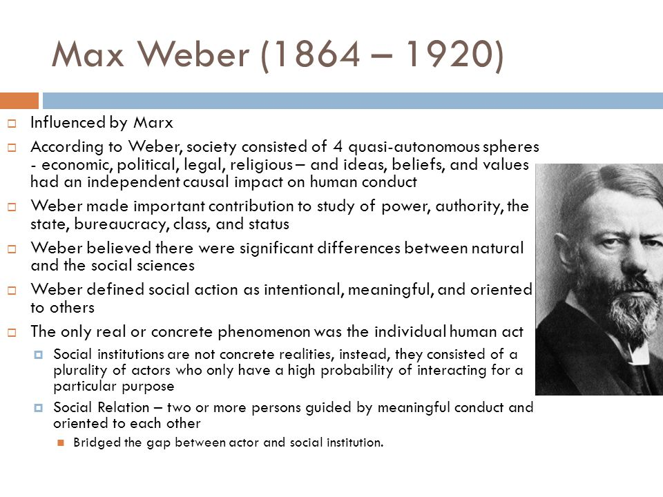 Max Weber (1864 – 1920) Influenced by Marx