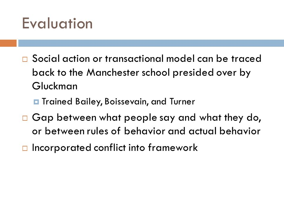 Evaluation Social action or transactional model can be traced back to the Manchester school presided over by Gluckman.