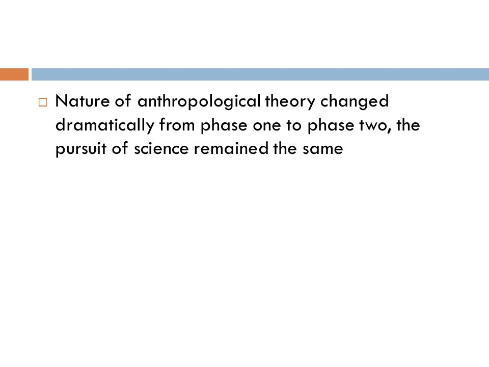 Nature of anthropological theory changed dramatically from phase one to phase two, the pursuit of science remained the same