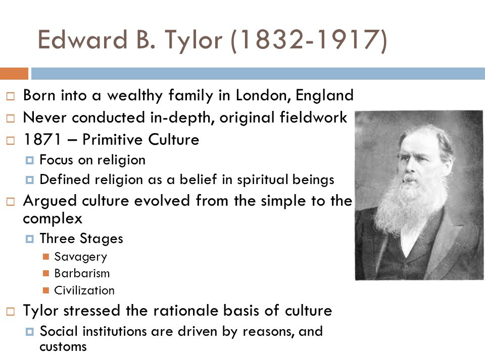Edward B. Tylor (1832-1917) Born into a wealthy family in London, England. Never conducted in-depth, original fieldwork.