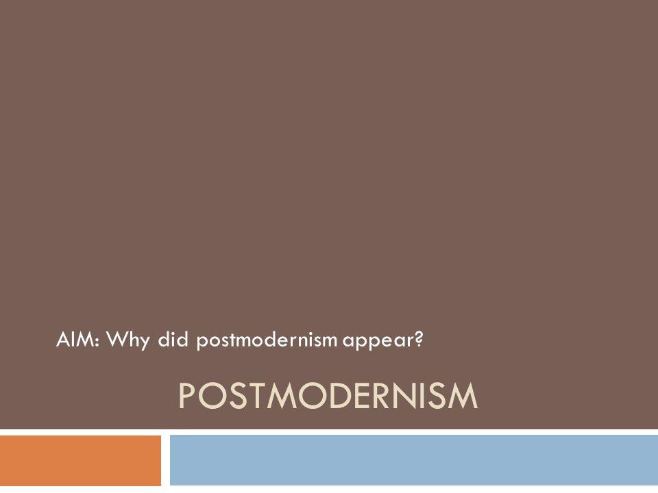 AIM: Why did postmodernism appear