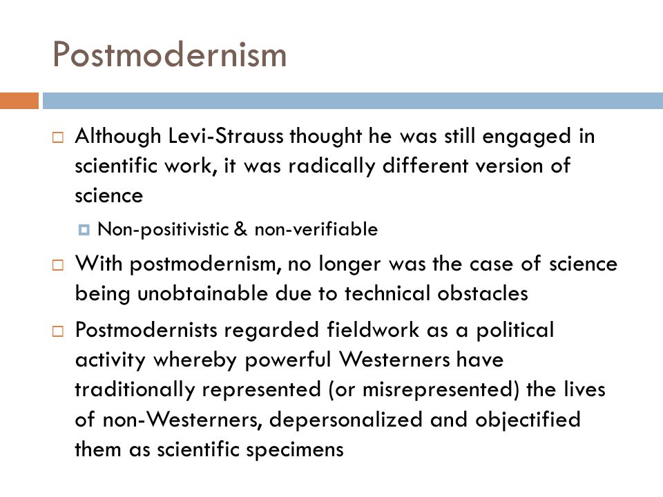 Postmodernism Although Levi-Strauss thought he was still engaged in scientific work, it was radically different version of science.