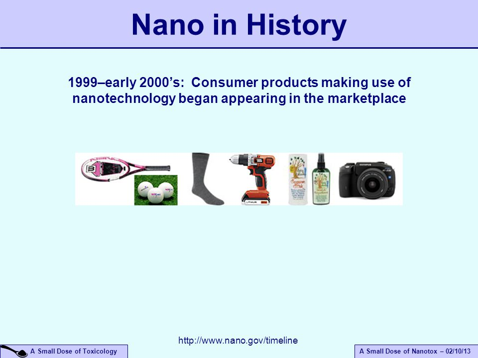 April 14, 2017 Nano in History. 1999–early 2000's: Consumer products making use of nanotechnology began appearing in the marketplace.