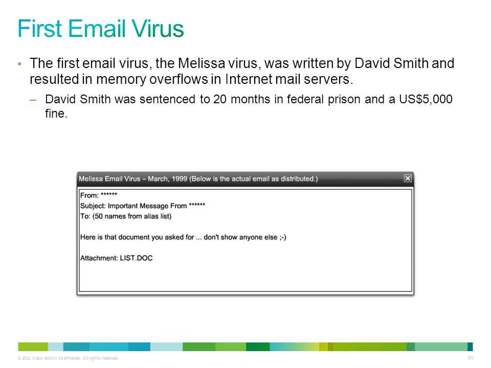 First Email Virus The first email virus, the Melissa virus, was written by David Smith and resulted in memory overflows in Internet mail servers.
