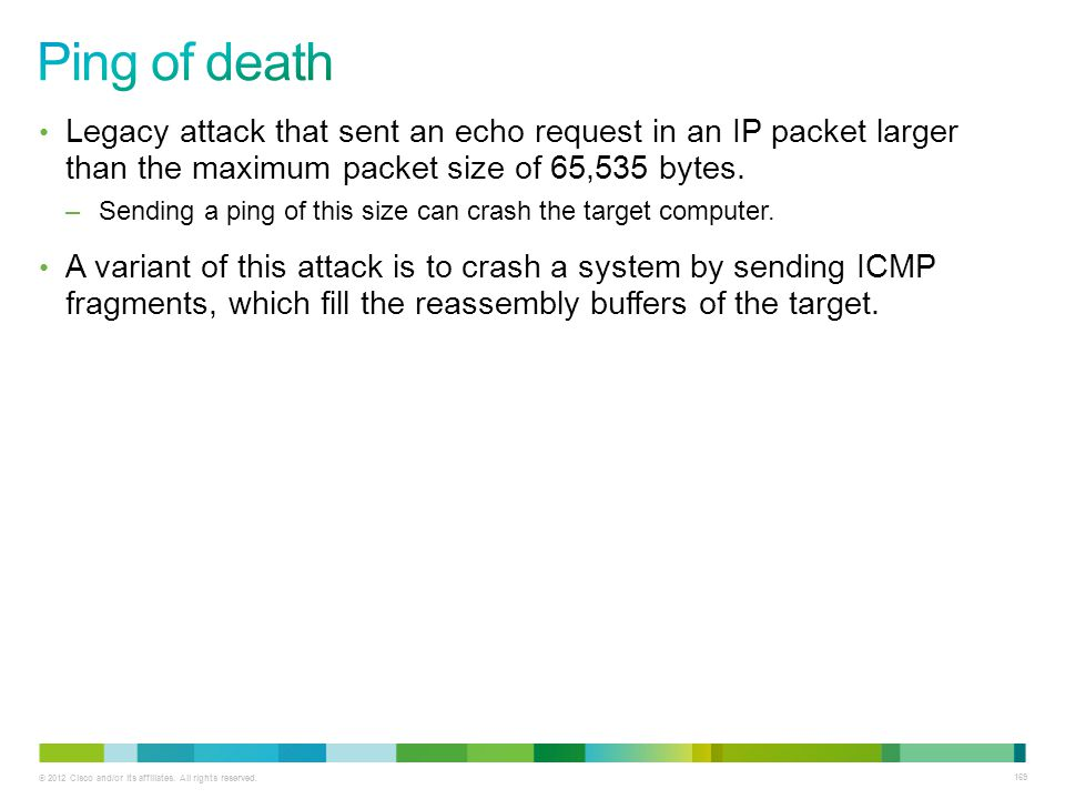 Ping of death Legacy attack that sent an echo request in an IP packet larger than the maximum packet size of 65,535 bytes.