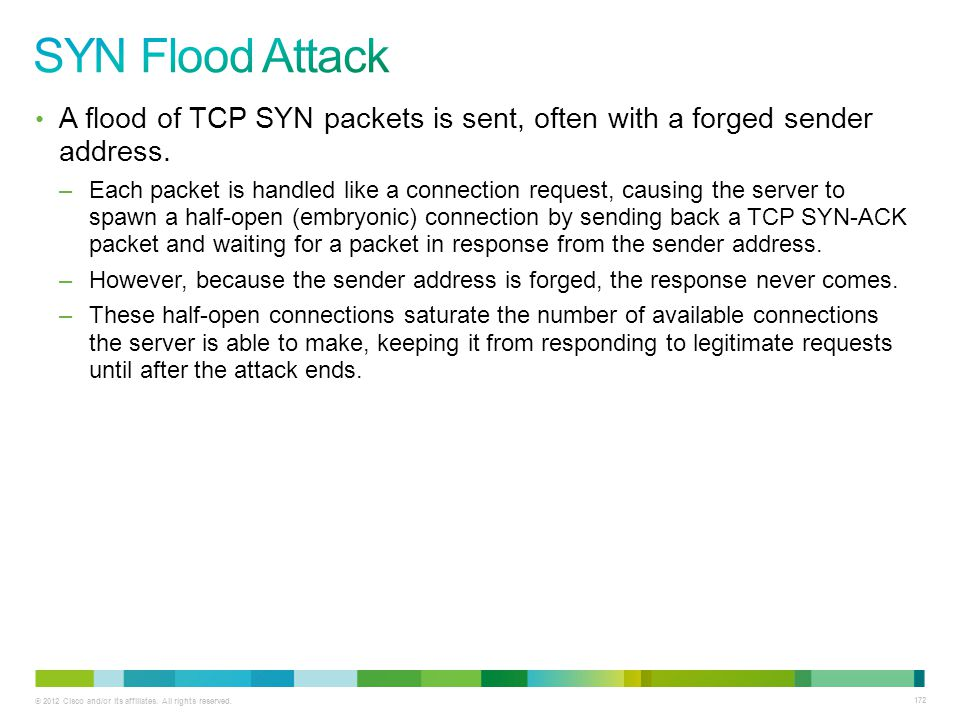 SYN Flood Attack A flood of TCP SYN packets is sent, often with a forged sender address.