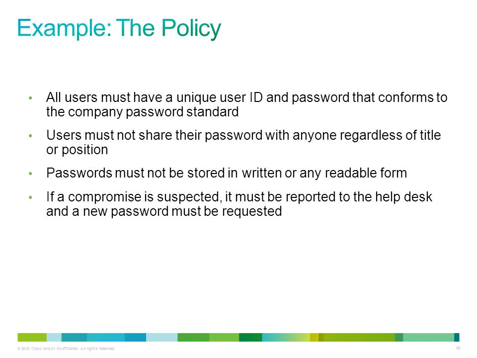 Example: The Policy All users must have a unique user ID and password that conforms to the company password standard.