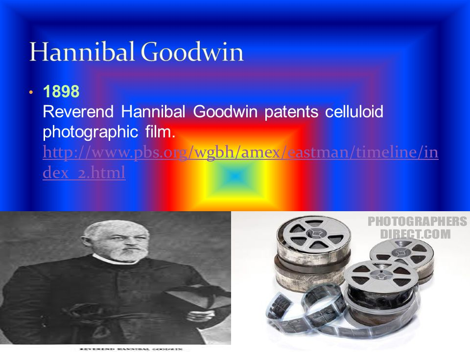 Hannibal Goodwin 1898 Reverend Hannibal Goodwin patents celluloid photographic film.