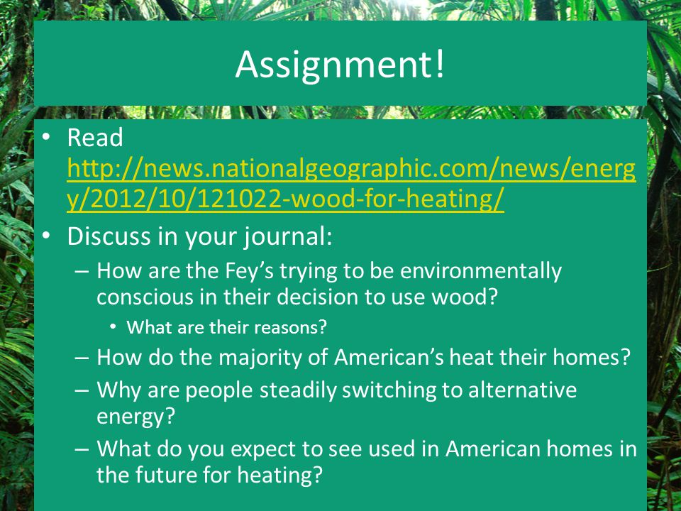 Assignment! Read http://news.nationalgeographic.com/news/energy/2012/10/121022-wood-for-heating/ Discuss in your journal: