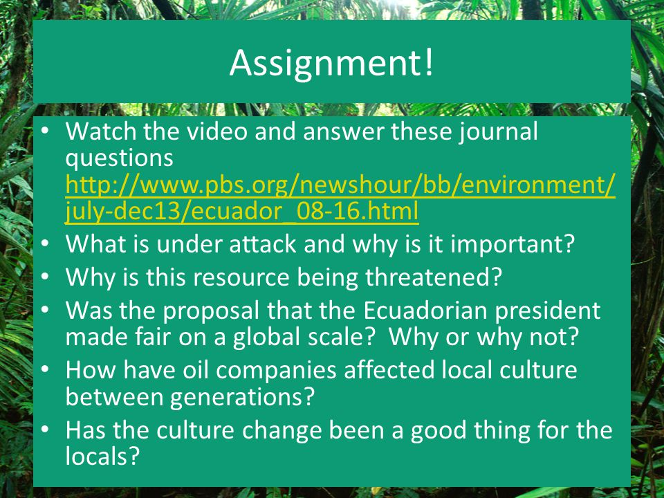 Assignment! Watch the video and answer these journal questions http://www.pbs.org/newshour/bb/environment/july-dec13/ecuador_08-16.html.