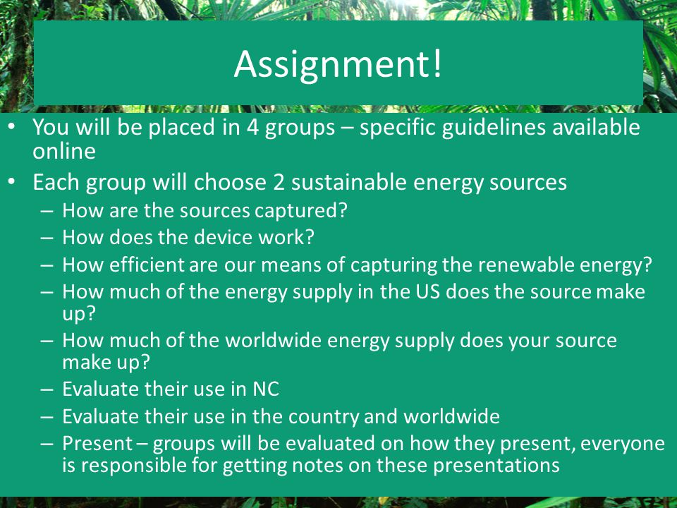 Assignment! You will be placed in 4 groups – specific guidelines available online. Each group will choose 2 sustainable energy sources.