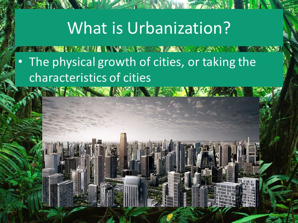 What is Urbanization The physical growth of cities, or taking the characteristics of cities