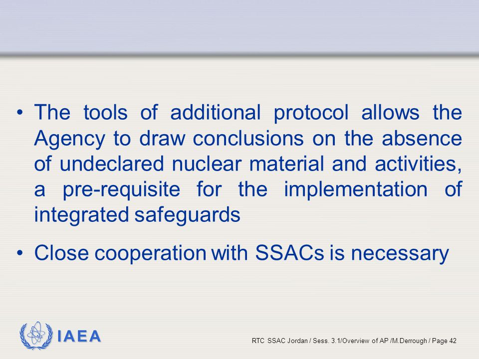 The tools of additional protocol allows the Agency to draw conclusions on the absence of undeclared nuclear material and activities, a pre-requisite for the implementation of integrated safeguards