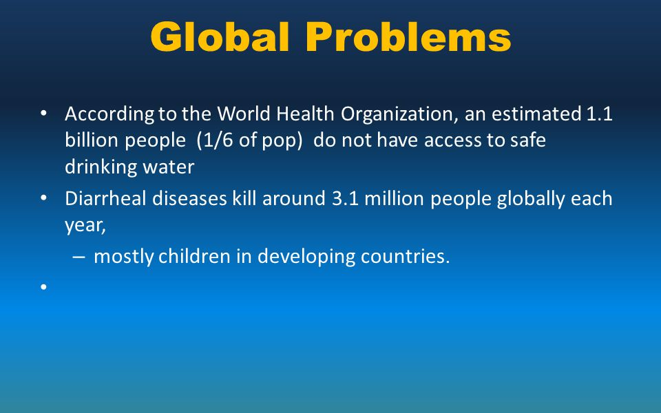 Global Problems According to the World Health Organization, an estimated 1.1 billion people (1/6 of pop) do not have access to safe drinking water.