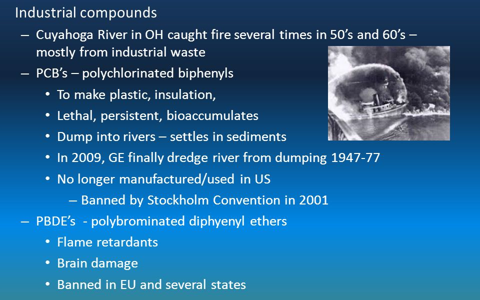 Industrial compounds Cuyahoga River in OH caught fire several times in 50's and 60's – mostly from industrial waste.
