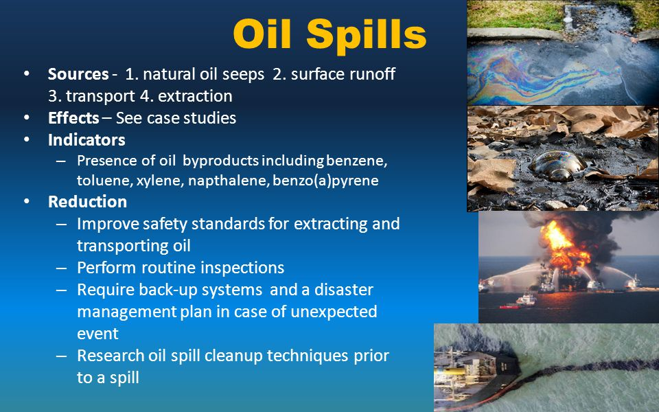 Oil Spills Sources - 1. natural oil seeps 2. surface runoff 3. transport 4. extraction. Effects – See case studies.