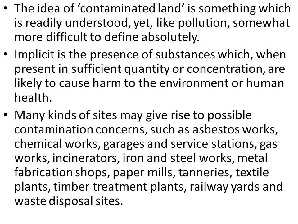 The idea of 'contaminated land' is something which is readily understood, yet, like pollution, somewhat more difficult to define absolutely.