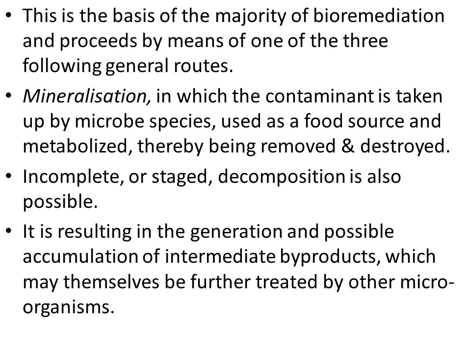 This is the basis of the majority of bioremediation and proceeds by means of one of the three following general routes.