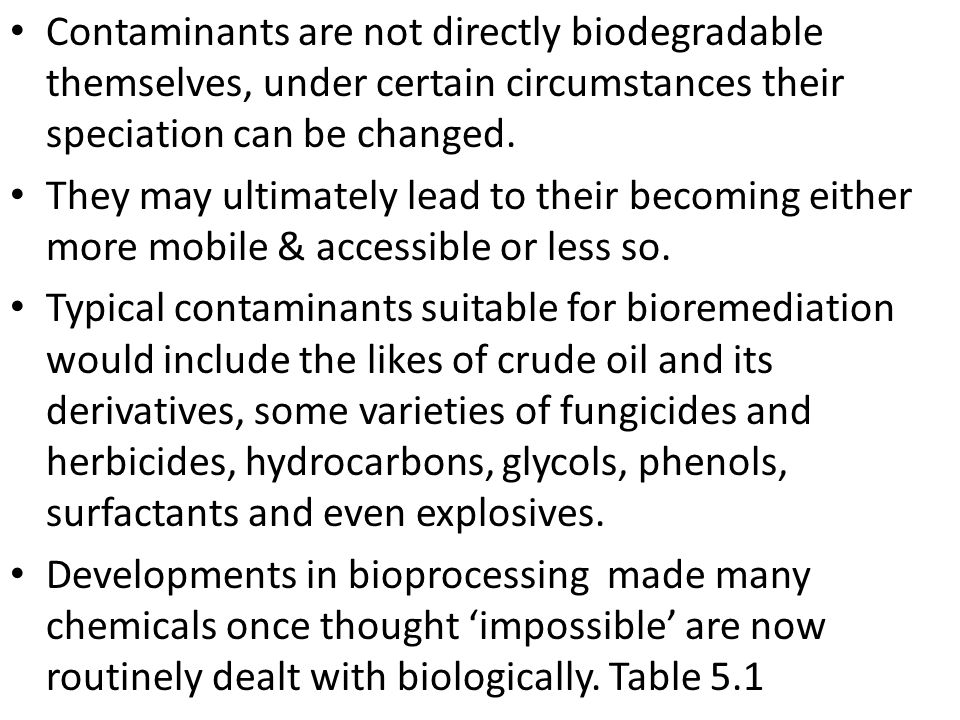Contaminants are not directly biodegradable themselves, under certain circumstances their speciation can be changed.