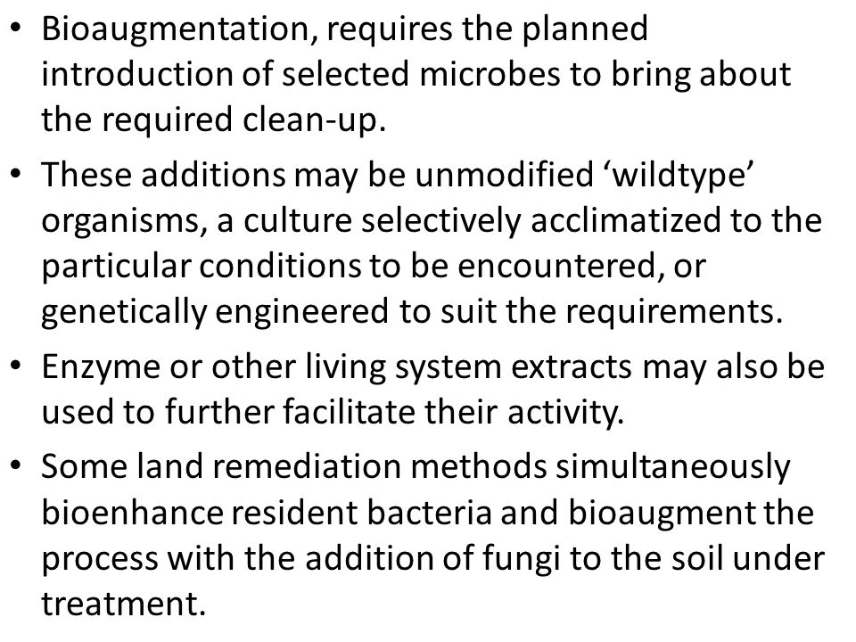 Bioaugmentation, requires the planned introduction of selected microbes to bring about the required clean-up.