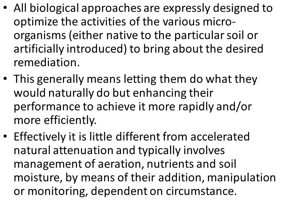 All biological approaches are expressly designed to optimize the activities of the various micro-organisms (either native to the particular soil or artificially introduced) to bring about the desired remediation.