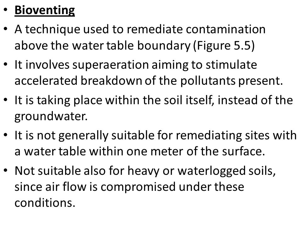 Bioventing A technique used to remediate contamination above the water table boundary (Figure 5.5)