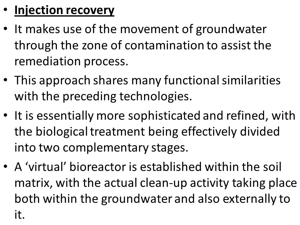 Injection recovery It makes use of the movement of groundwater through the zone of contamination to assist the remediation process.