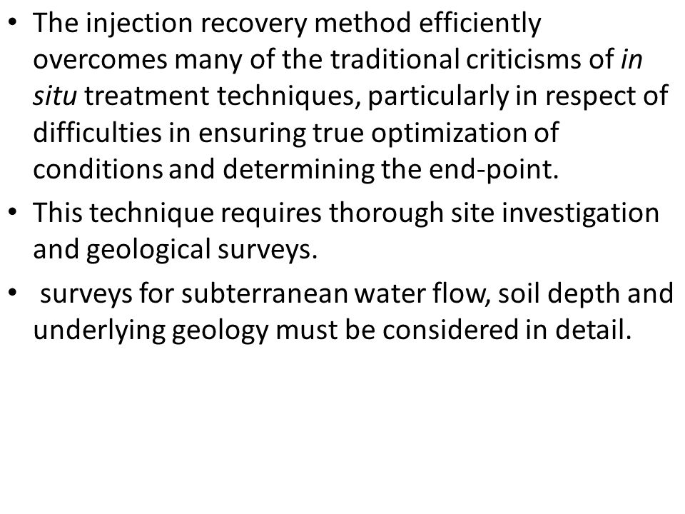 The injection recovery method efficiently overcomes many of the traditional criticisms of in situ treatment techniques, particularly in respect of difficulties in ensuring true optimization of conditions and determining the end-point.