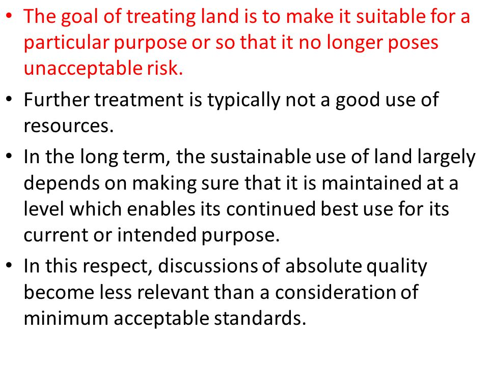 The goal of treating land is to make it suitable for a particular purpose or so that it no longer poses unacceptable risk.