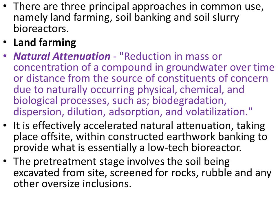 There are three principal approaches in common use, namely land farming, soil banking and soil slurry bioreactors.