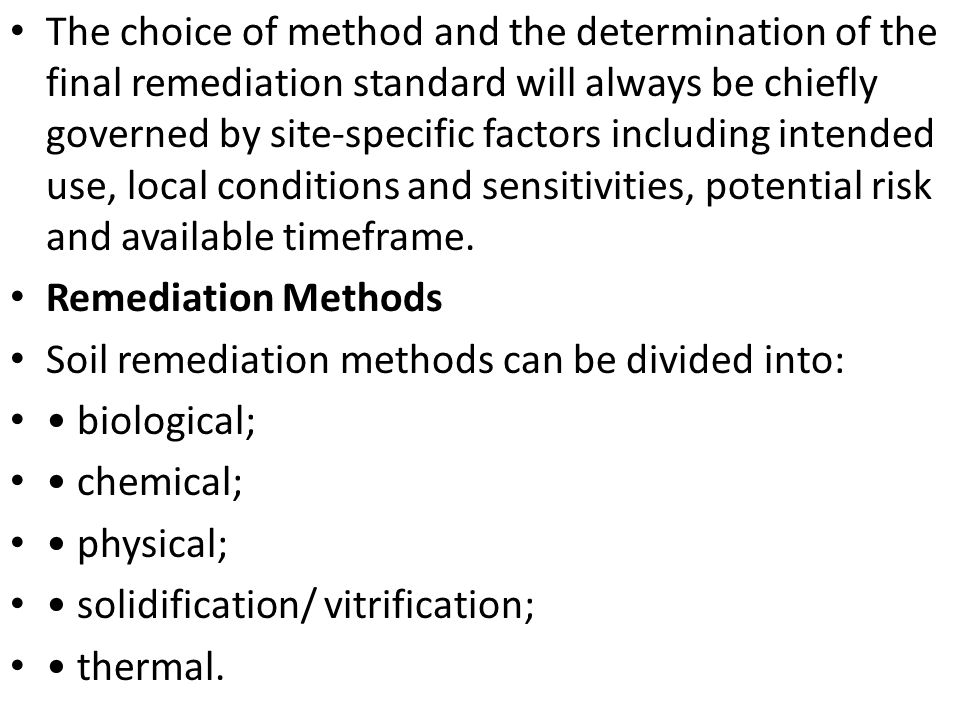 The choice of method and the determination of the final remediation standard will always be chiefly governed by site-specific factors including intended use, local conditions and sensitivities, potential risk and available timeframe.