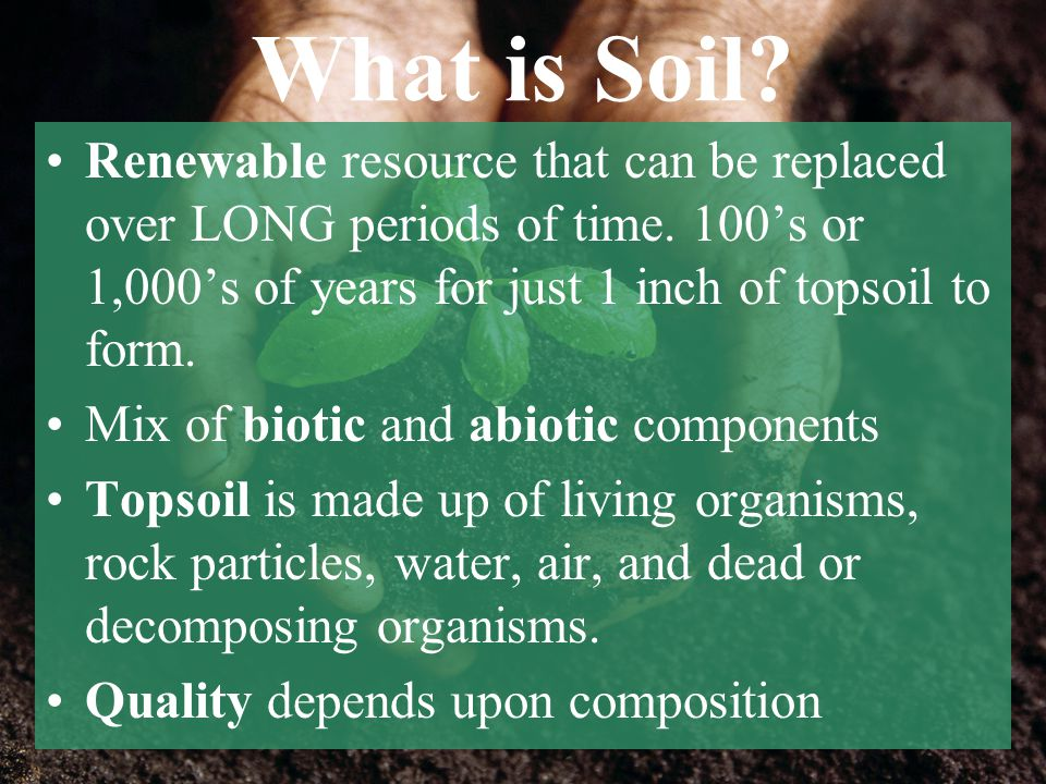 What is Soil Renewable resource that can be replaced over LONG periods of time. 100's or 1,000's of years for just 1 inch of topsoil to form.