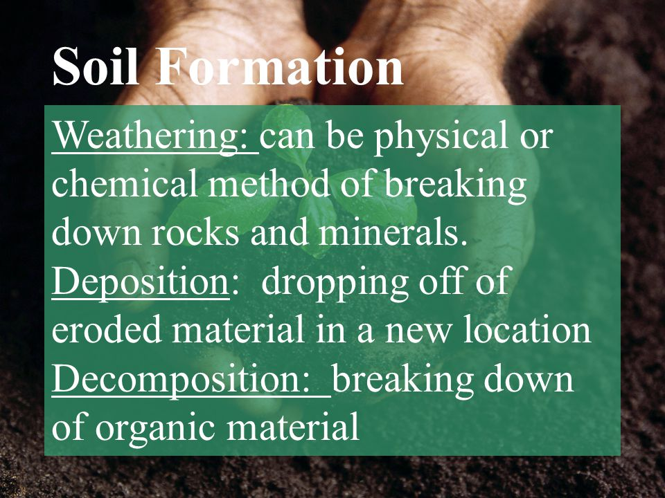 Soil Formation Weathering: can be physical or chemical method of breaking down rocks and minerals.