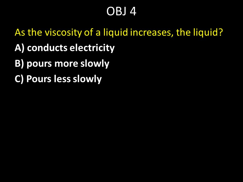 OBJ 4 As the viscosity of a liquid increases, the liquid.