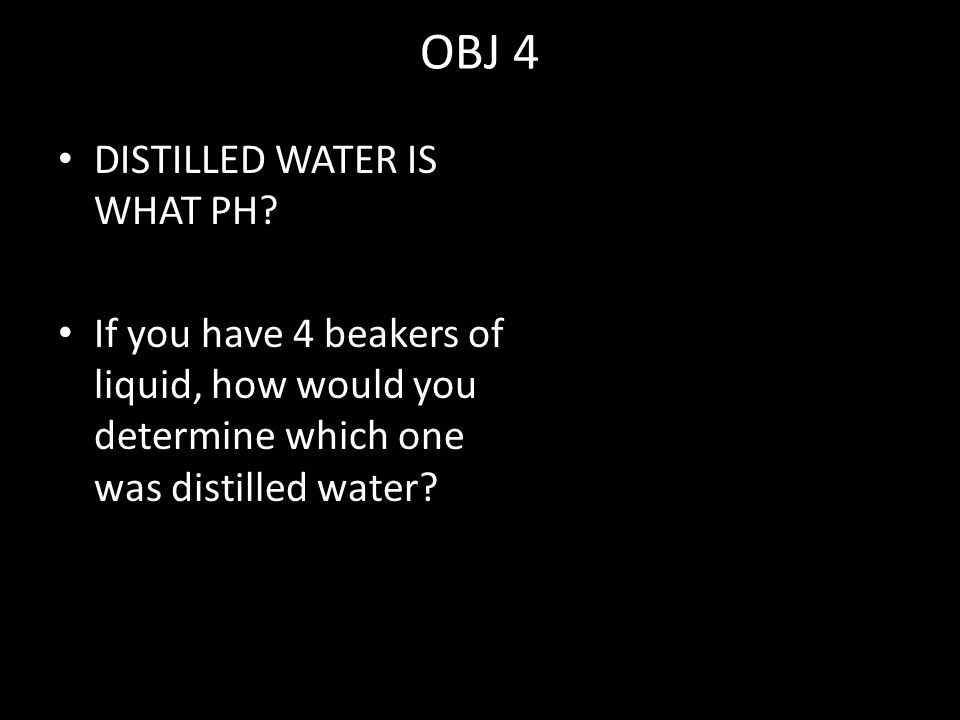 OBJ 4 DISTILLED WATER IS WHAT PH