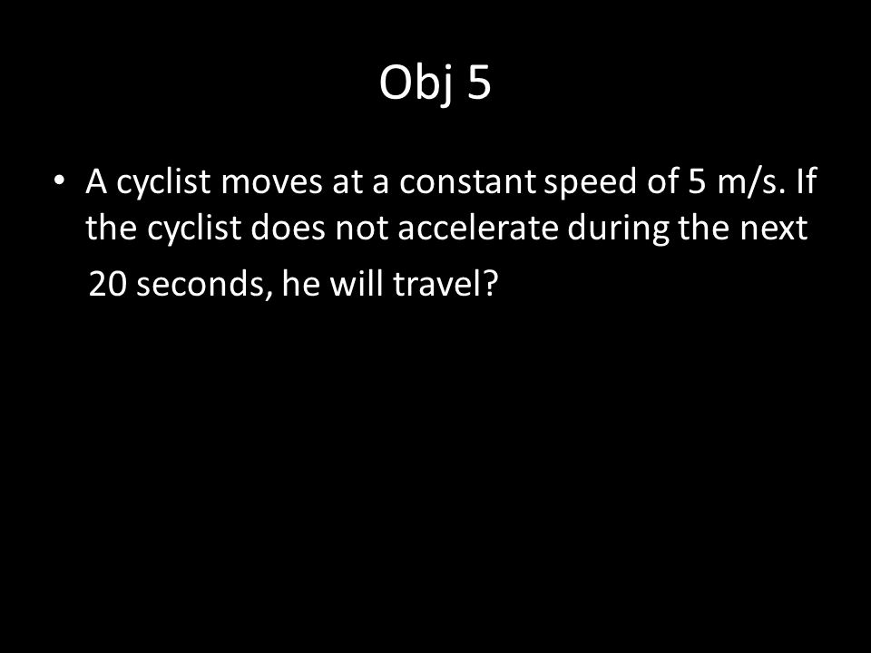 Obj 5 A cyclist moves at a constant speed of 5 m/s. If the cyclist does not accelerate during the next.