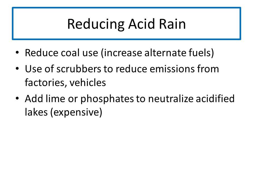 Reducing Acid Rain Reduce coal use (increase alternate fuels)