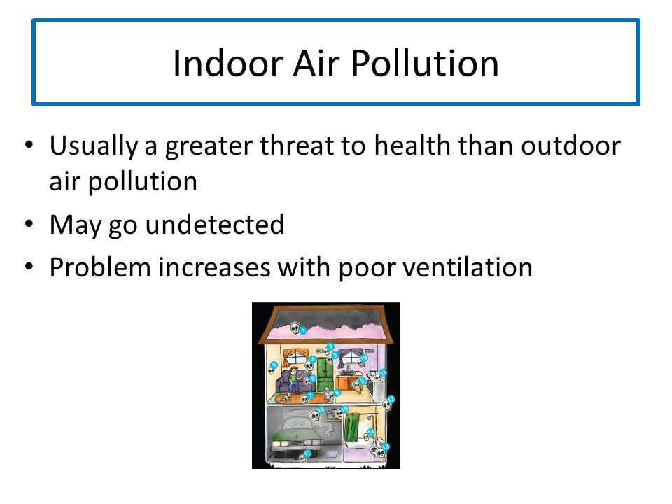 Indoor Air Pollution Usually a greater threat to health than outdoor air pollution. May go undetected.